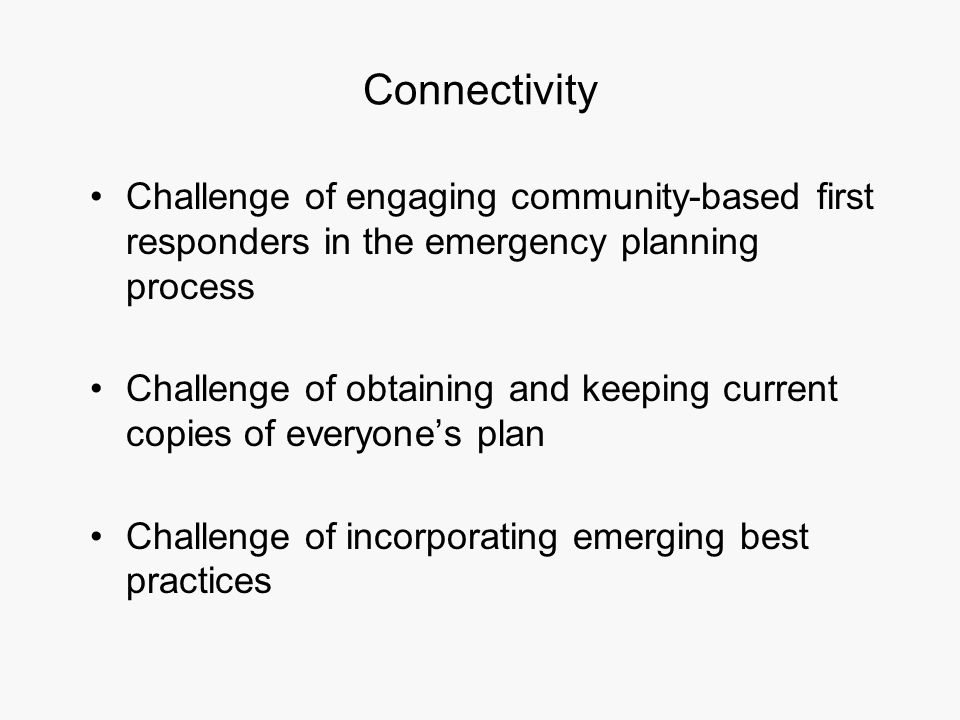Connectivity Challenge of engaging community-based first responders in the emergency planning process Challenge of obtaining and keeping current copies of everyone's plan Challenge of incorporating emerging best practices