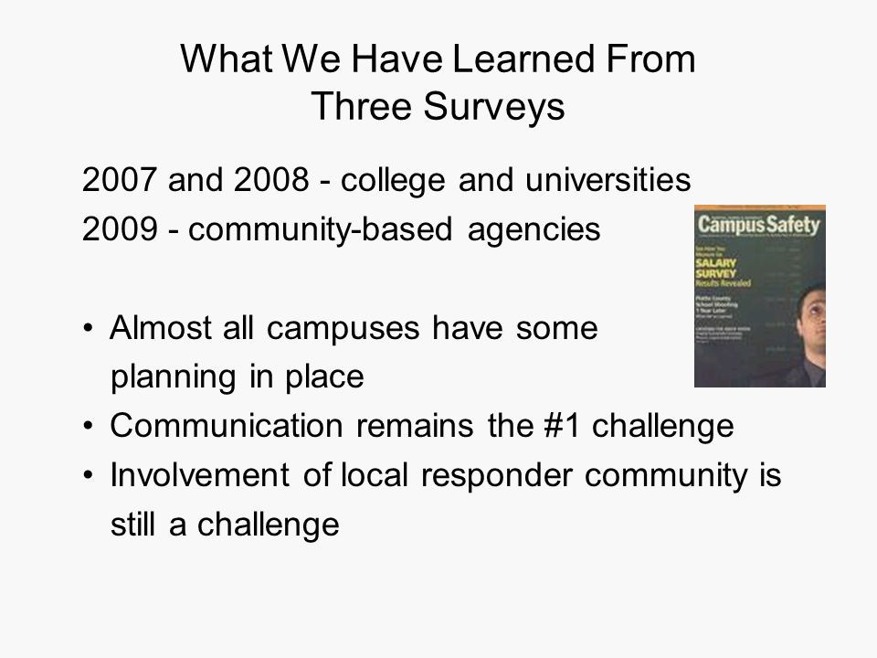 What We Have Learned From Three Surveys 2007 and 2008 - college and universities 2009 - community-based agencies Almost all campuses have some planning in place Communication remains the #1 challenge Involvement of local responder community is still a challenge
