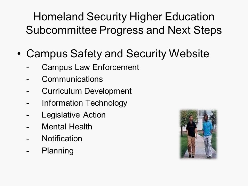 Homeland Security Higher Education Subcommittee Progress and Next Steps Campus Safety and Security Website - Campus Law Enforcement -Communications -Curriculum Development -Information Technology -Legislative Action -Mental Health -Notification -Planning