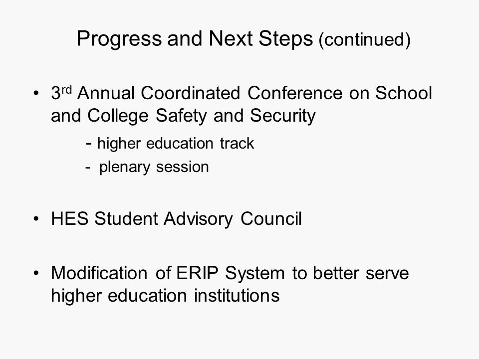Progress and Next Steps (continued) 3 rd Annual Coordinated Conference on School and College Safety and Security - higher education track - plenary session HES Student Advisory Council Modification of ERIP System to better serve higher education institutions