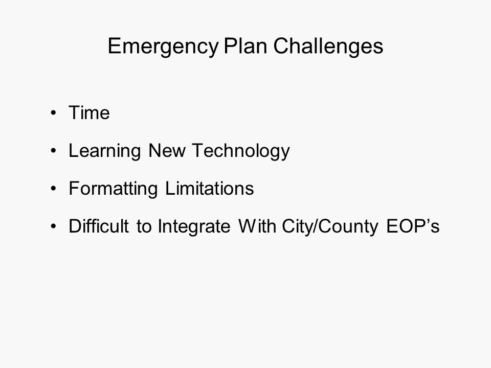 Emergency Plan Challenges Time Learning New Technology Formatting Limitations Difficult to Integrate With City/County EOP's
