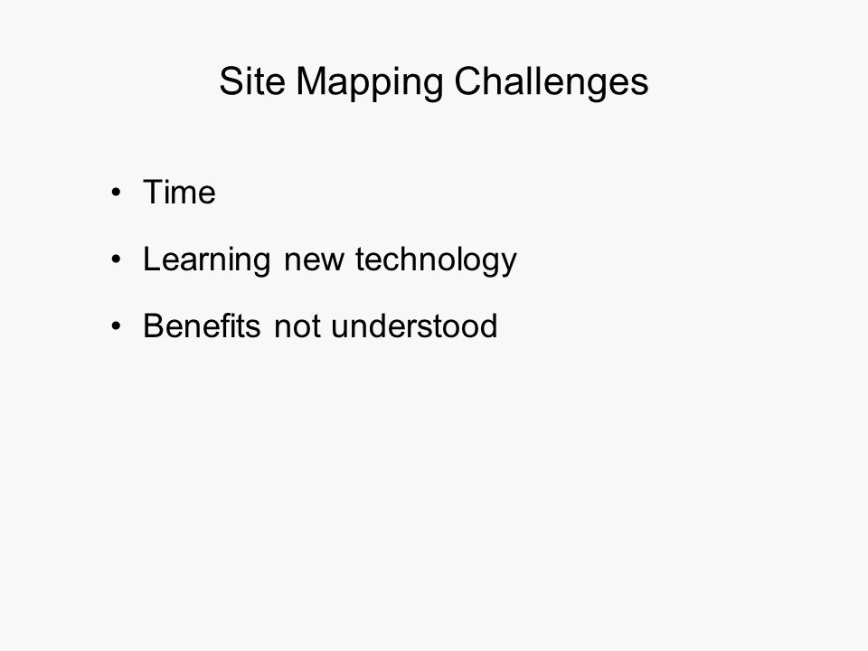 Site Mapping Challenges Time Learning new technology Benefits not understood