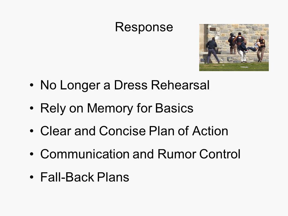 Response No Longer a Dress Rehearsal Rely on Memory for Basics Clear and Concise Plan of Action Communication and Rumor Control Fall-Back Plans