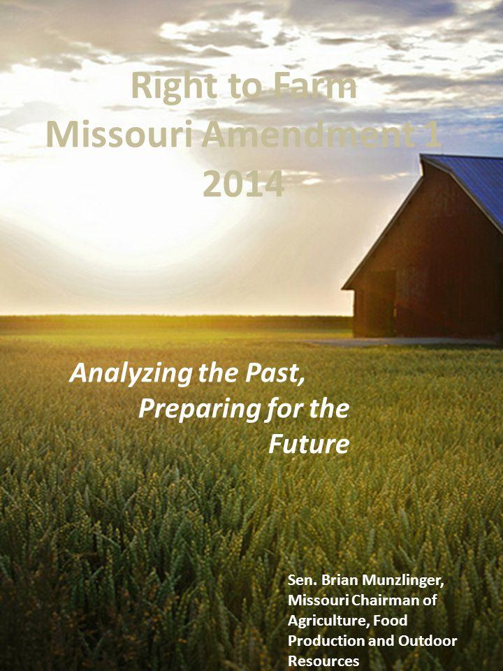 Right to Farm Missouri Amendment 1 2014 Analyzing the Past, Preparing for the Future Sen. Brian Munzlinger, Missouri Chairman of Agriculture, Food Pro