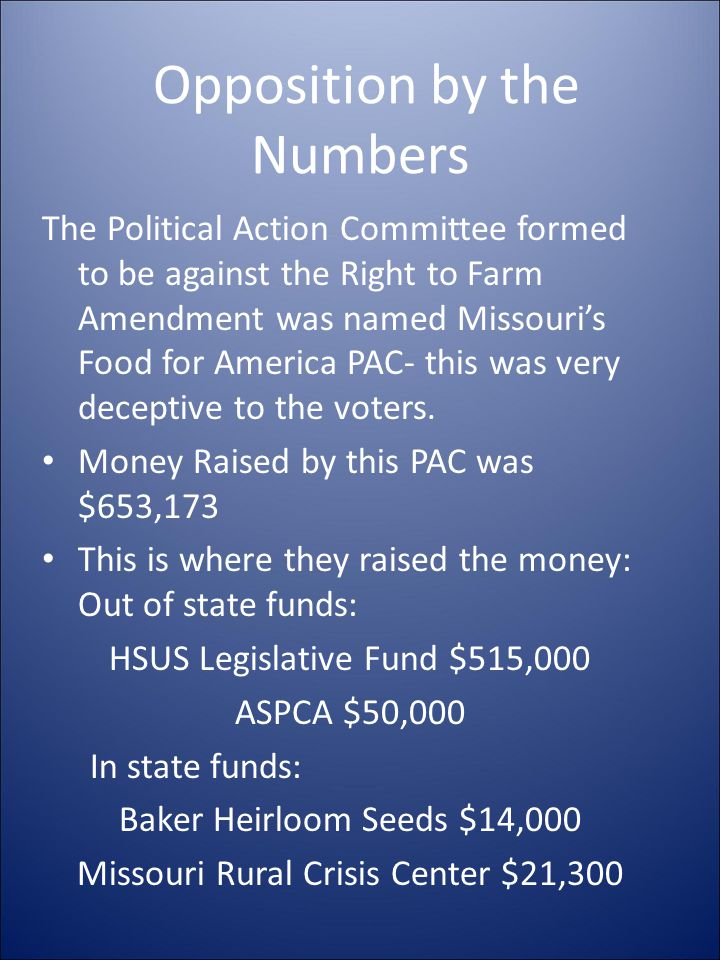 Opposition by the Numbers The Political Action Committee formed to be against the Right to Farm Amendment was named Missouri's Food for America PAC- t