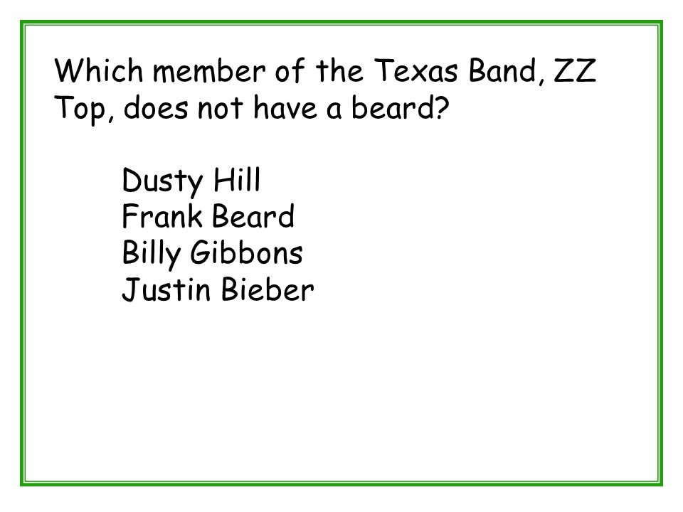 Which member of the Texas Band, ZZ Top, does not have a beard? Dusty Hill Frank Beard Billy Gibbons Justin Bieber