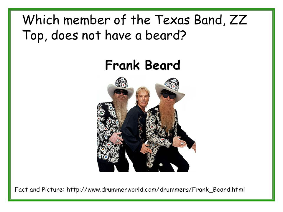 Which member of the Texas Band, ZZ Top, does not have a beard? Frank Beard Fact and Picture: http://www.drummerworld.com/drummers/Frank_Beard.html