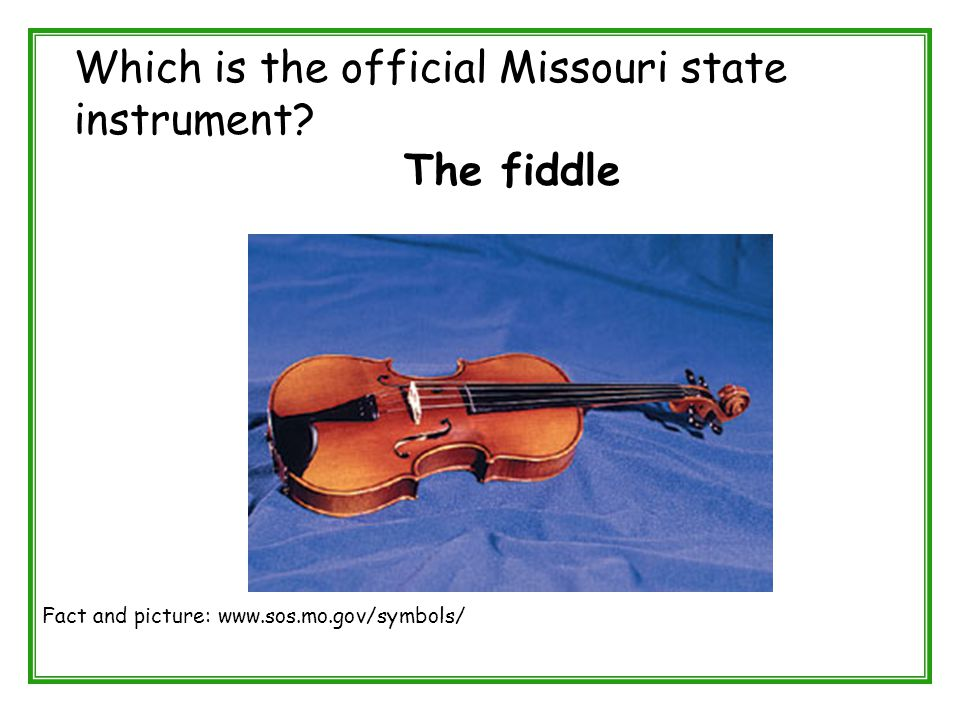 Which is the official Missouri state instrument? The fiddle Fact and picture: www.sos.mo.gov/symbols/