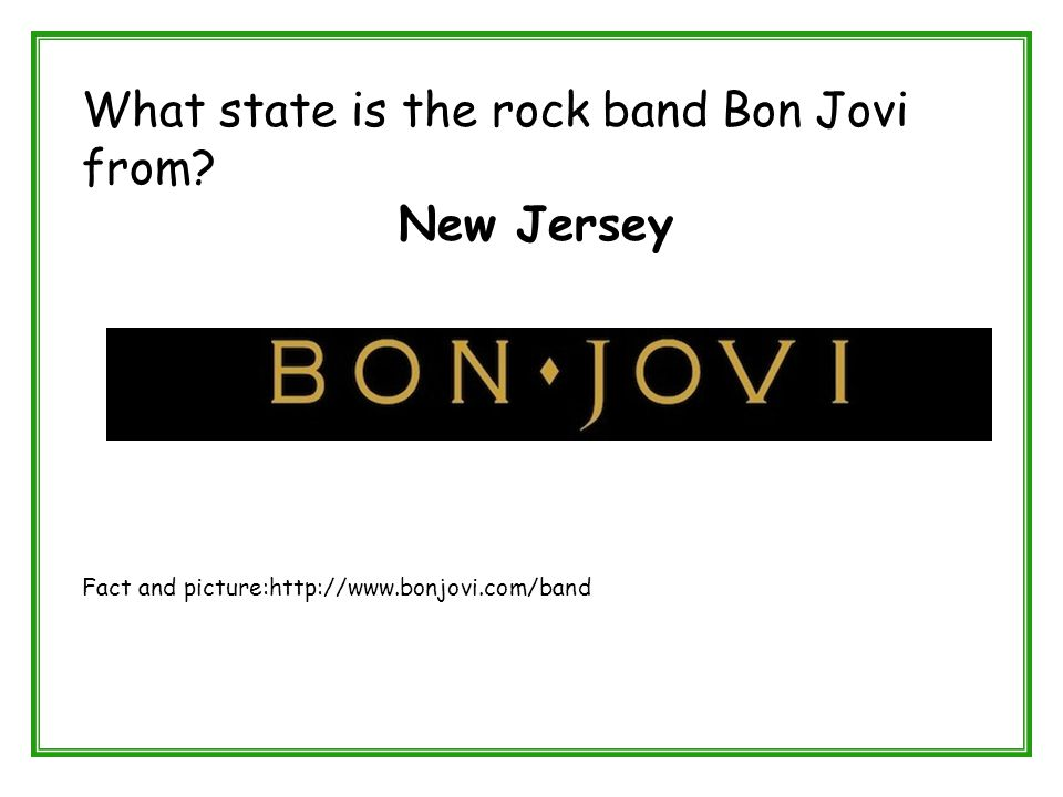 What state is the rock band Bon Jovi from? New Jersey Fact and picture:http://www.bonjovi.com/band