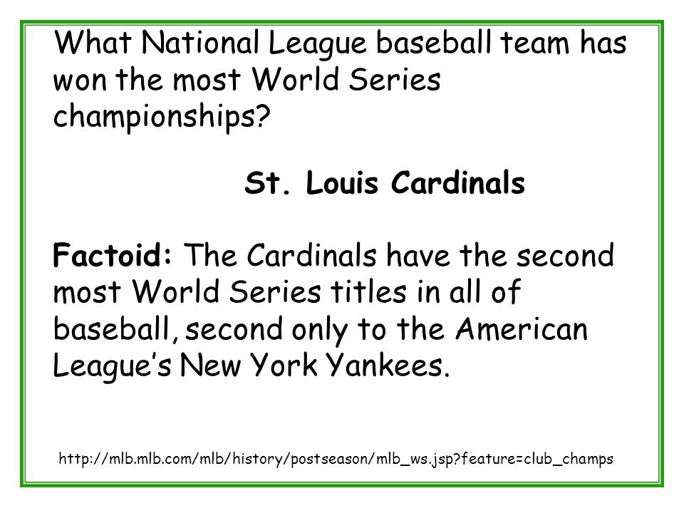 What National League baseball team has won the most World Series championships? St. Louis Cardinals Factoid: The Cardinals have the second most World