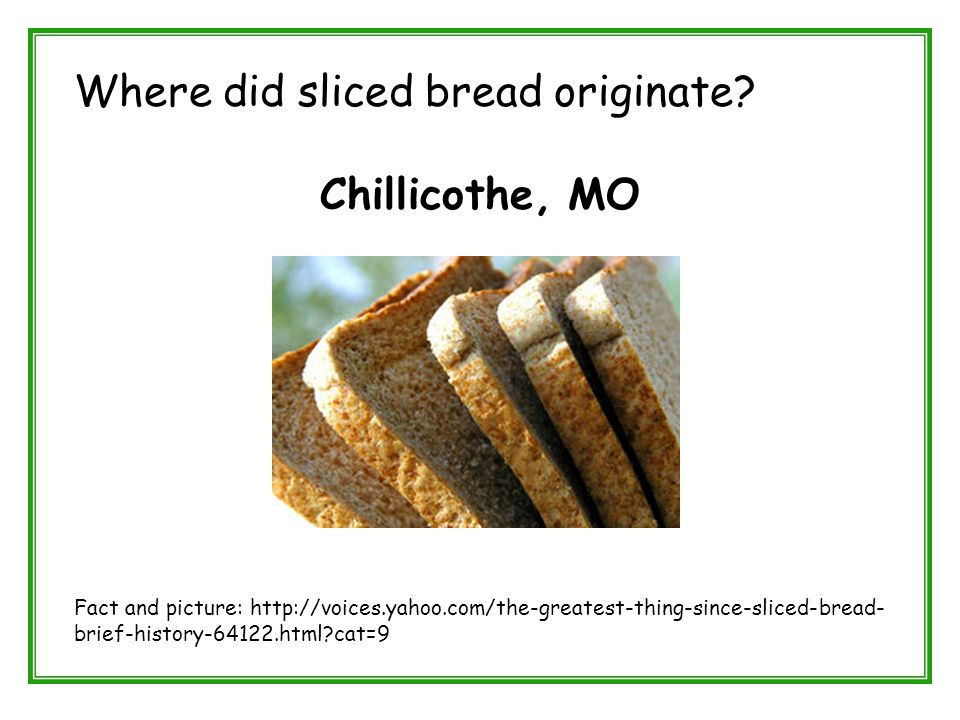 Where did sliced bread originate? Chillicothe, MO Fact and picture: http://voices.yahoo.com/the-greatest-thing-since-sliced-bread- brief-history-64122