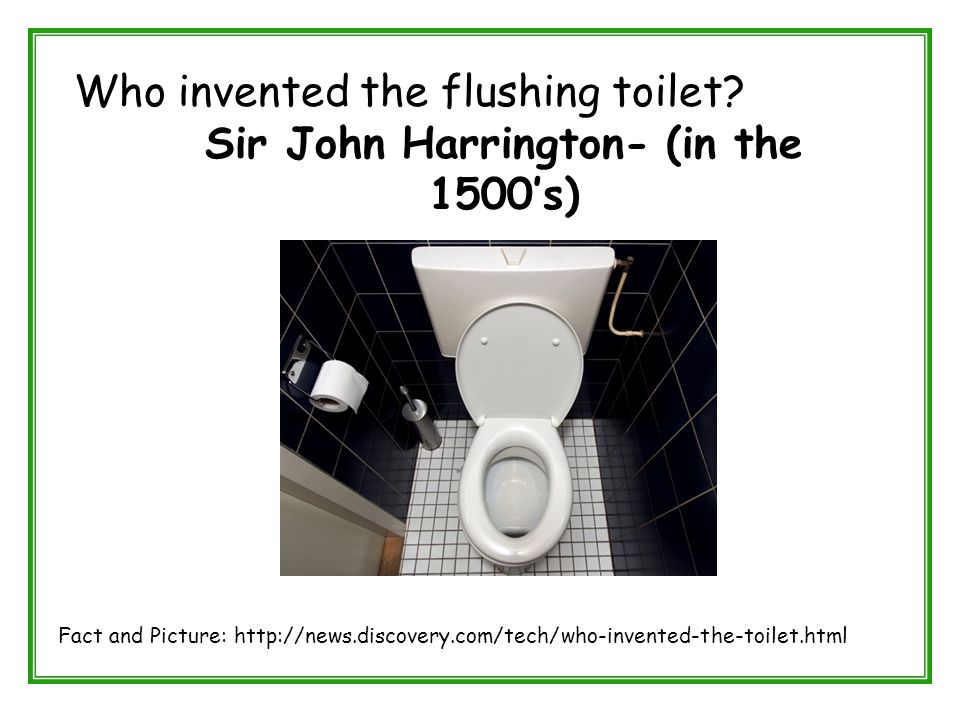 Who invented the flushing toilet? Sir John Harrington- (in the 1500's) Fact and Picture: http://news.discovery.com/tech/who-invented-the-toilet.html
