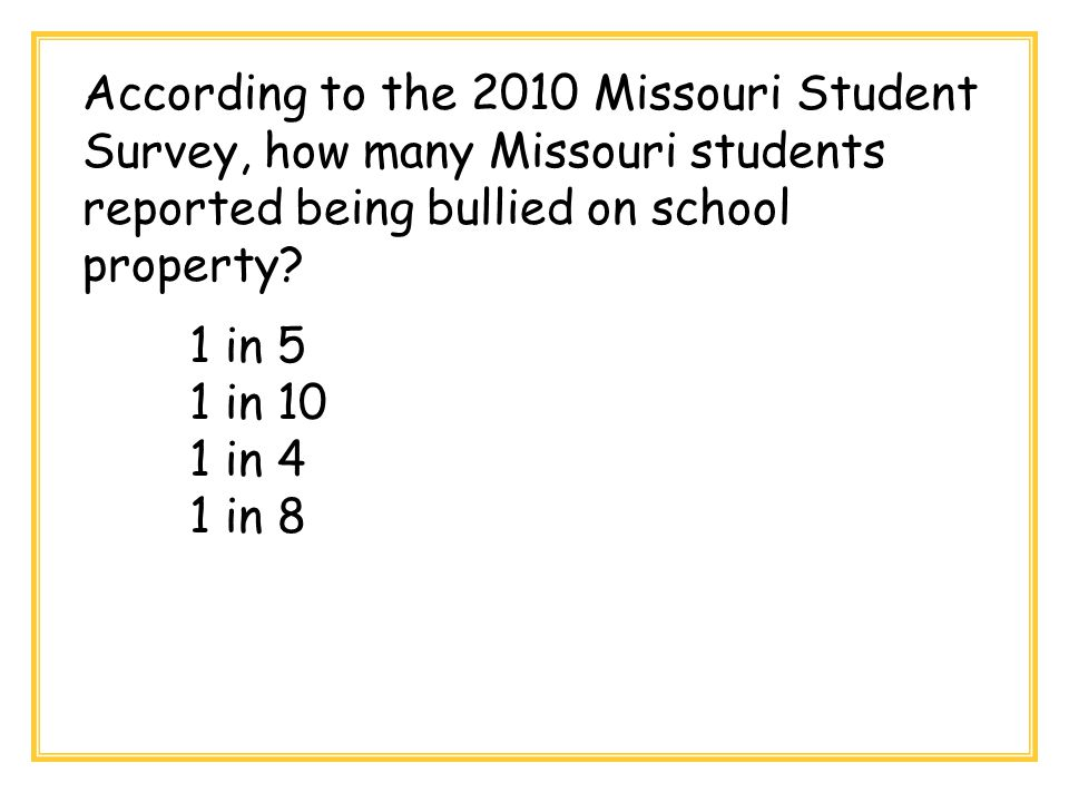 According to the 2010 Missouri Student Survey, how many Missouri students reported being bullied on school property? 1 in 5 1 in 10 1 in 4 1 in 8