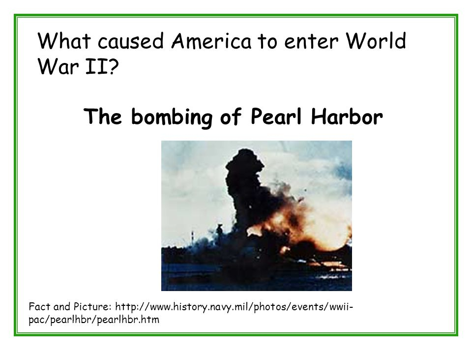 What caused America to enter World War II? The bombing of Pearl Harbor Fact and Picture: http://www.history.navy.mil/photos/events/wwii- pac/pearlhbr/