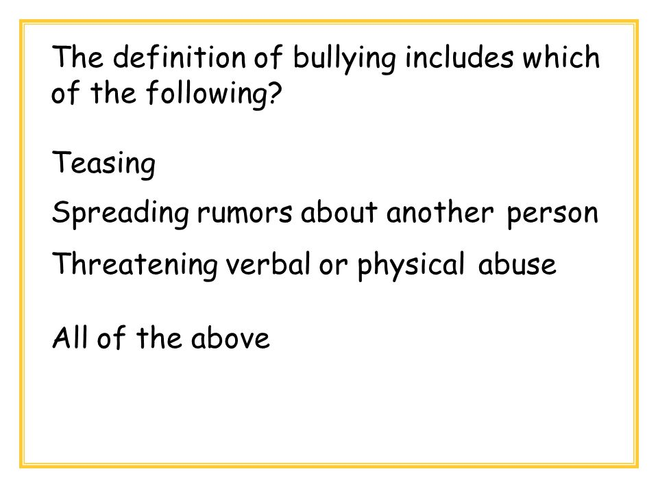 The definition of bullying includes which of the following? Teasing Spreading rumors about another person Threatening verbal or physical abuse All of