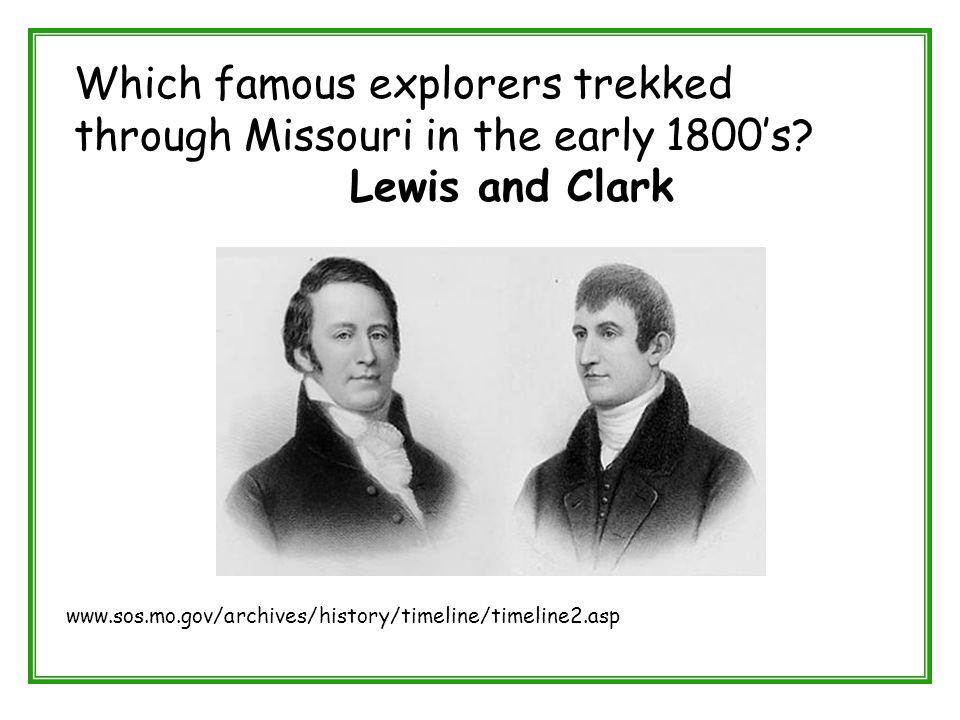 Which famous explorers trekked through Missouri in the early 1800's? Lewis and Clark www.sos.mo.gov/archives/history/timeline/timeline2.asp