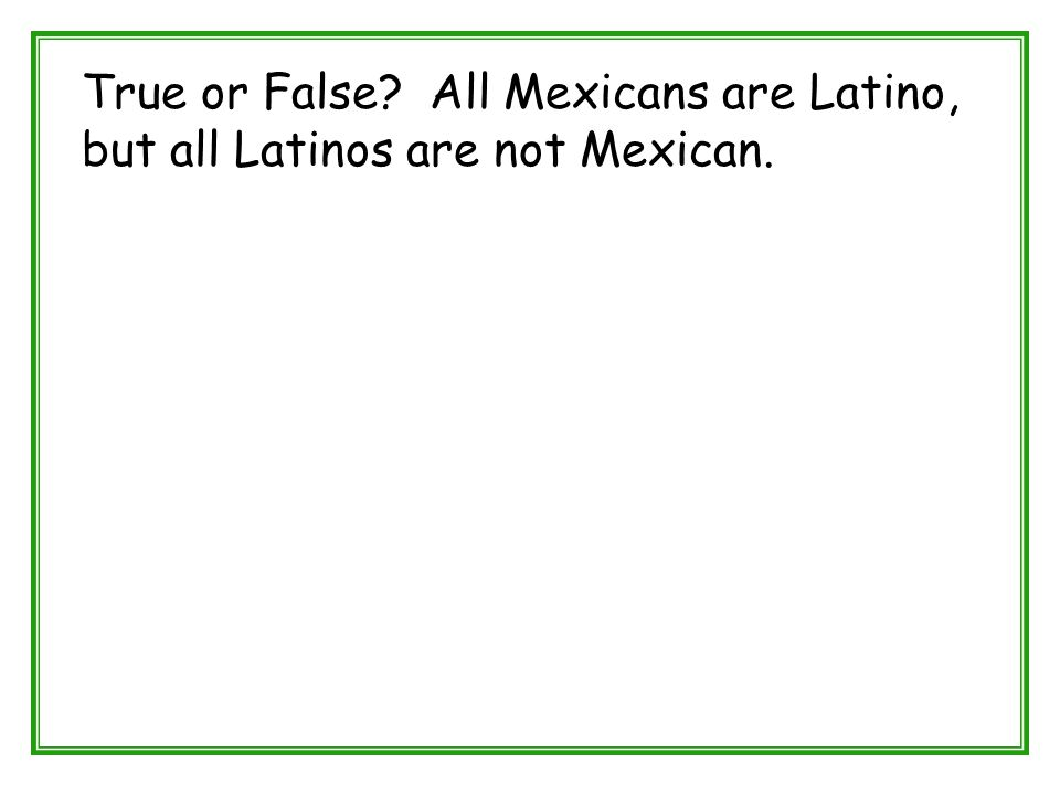 True or False? All Mexicans are Latino, but all Latinos are not Mexican.
