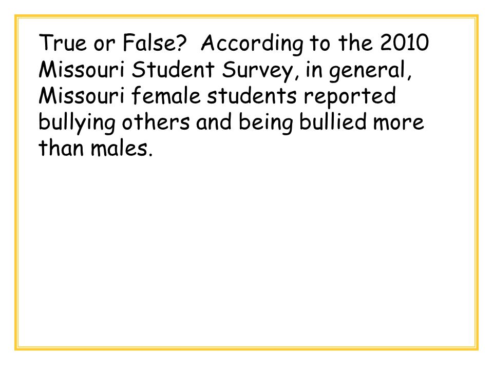 True or False? According to the 2010 Missouri Student Survey, in general, Missouri female students reported bullying others and being bullied more tha