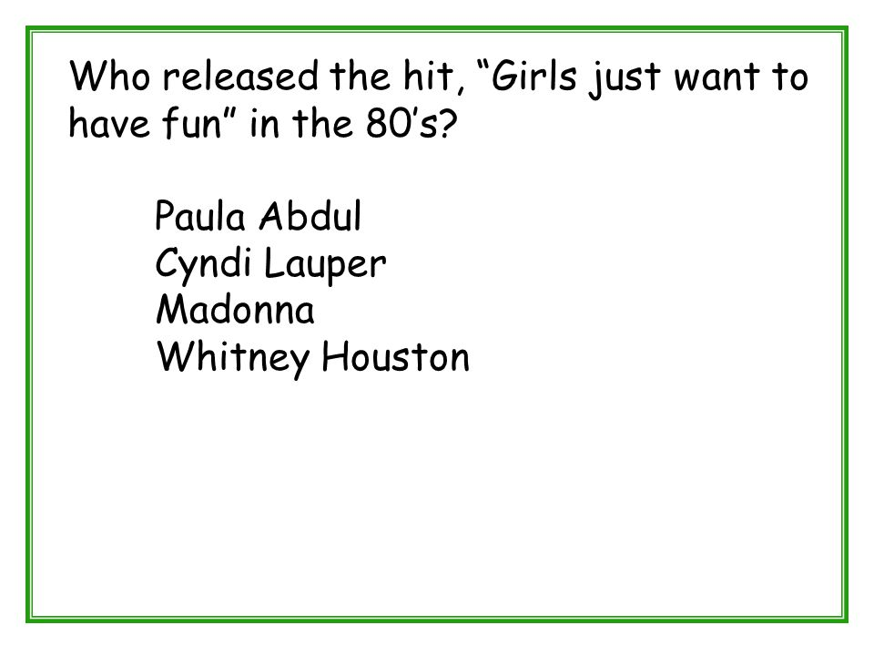 """Who released the hit, """"Girls just want to have fun"""" in the 80's? Paula Abdul Cyndi Lauper Madonna Whitney Houston"""