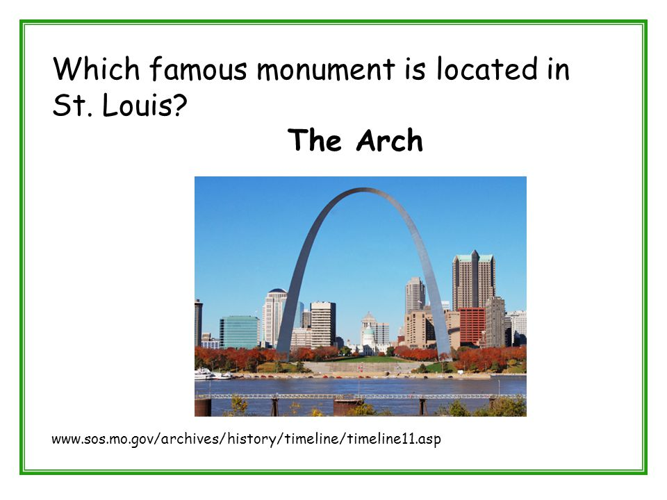 Which famous monument is located in St. Louis? The Arch www.sos.mo.gov/archives/history/timeline/timeline11.asp