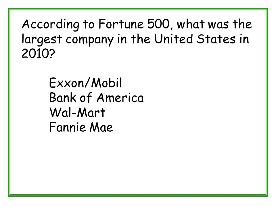 According to Fortune 500, what was the largest company in the United States in 2010? Exxon/Mobil Bank of America Wal-Mart Fannie Mae