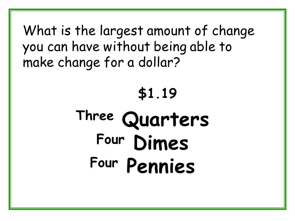 What is the largest amount of change you can have without being able to make change for a dollar? $1.19 Three Quarters Four Dimes Four Pennies