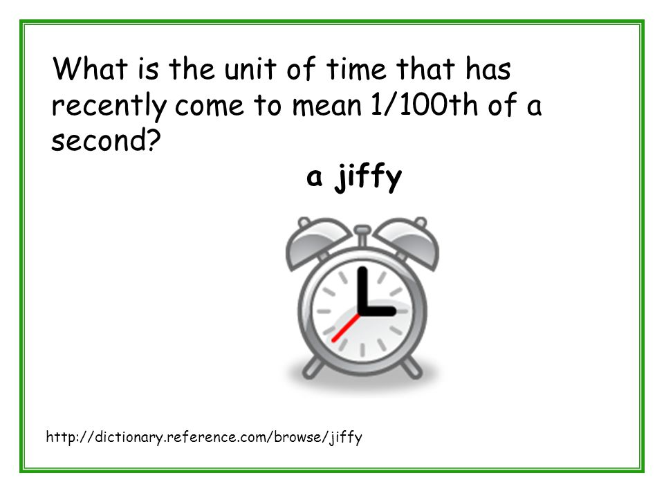 What is the unit of time that has recently come to mean 1/100th of a second? a jiffy http://dictionary.reference.com/browse/jiffy