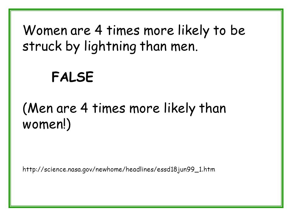 Women are 4 times more likely to be struck by lightning than men. FALSE (Men are 4 times more likely than women!) http://science.nasa.gov/newhome/head