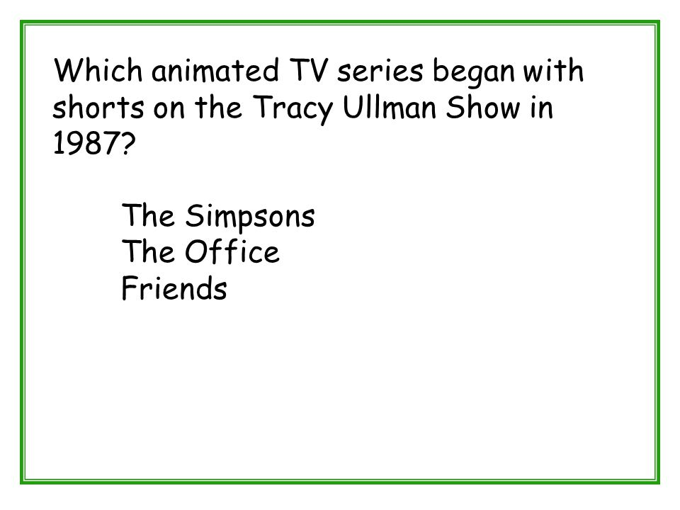 Which animated TV series began with shorts on the Tracy Ullman Show in 1987? The Simpsons The Office Friends