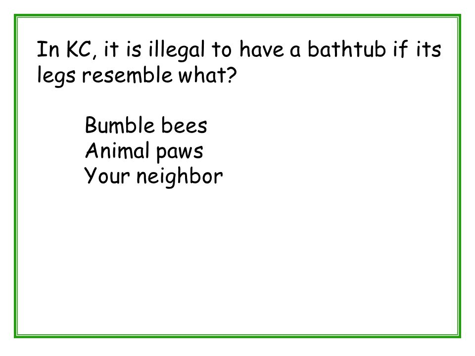 In KC, it is illegal to have a bathtub if its legs resemble what? Bumble bees Animal paws Your neighbor