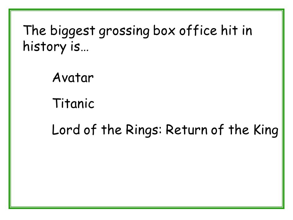 The biggest grossing box office hit in history is… Avatar Titanic Lord of the Rings: Return of the King