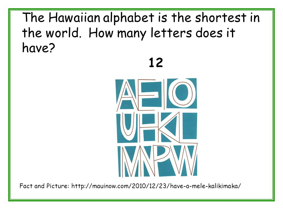 The Hawaiian alphabet is the shortest in the world. How many letters does it have? 12 Fact and Picture: http://mauinow.com/2010/12/23/have-a-mele-kali