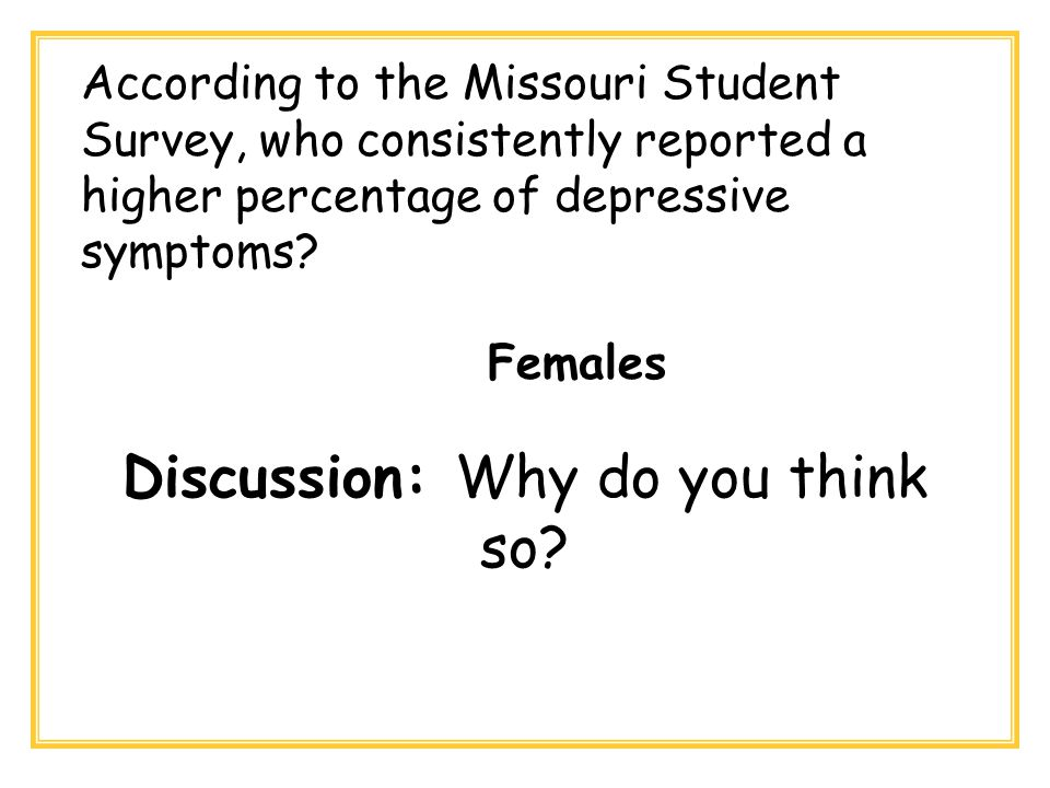 According to the Missouri Student Survey, who consistently reported a higher percentage of depressive symptoms? Females Discussion: Why do you think s