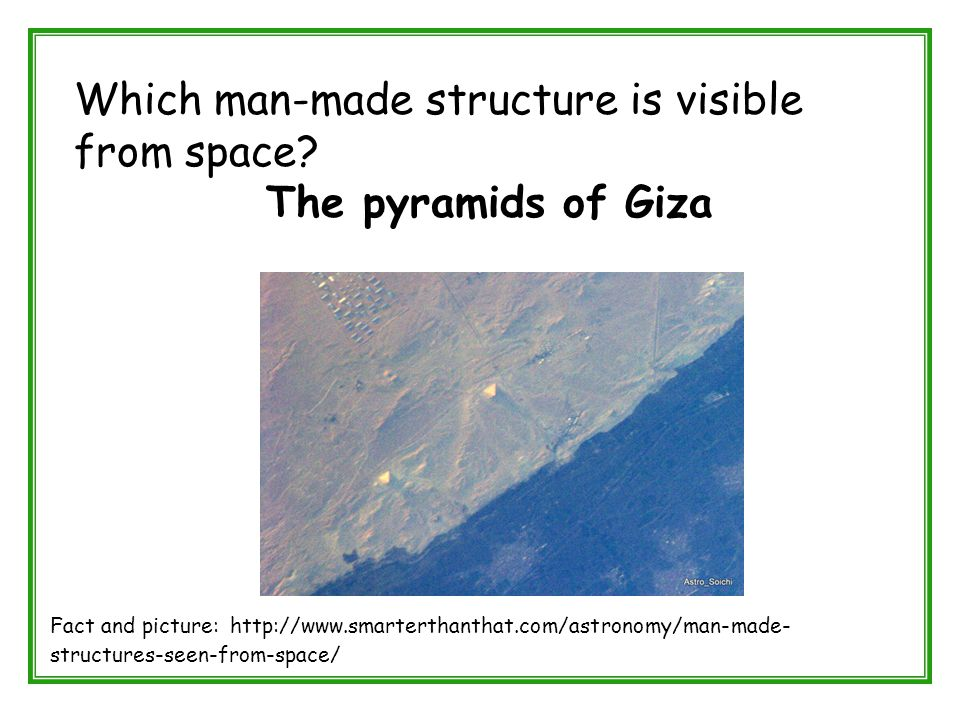 Which man-made structure is visible from space? The pyramids of Giza Fact and picture: http://www.smarterthanthat.com/astronomy/man-made- structures-s