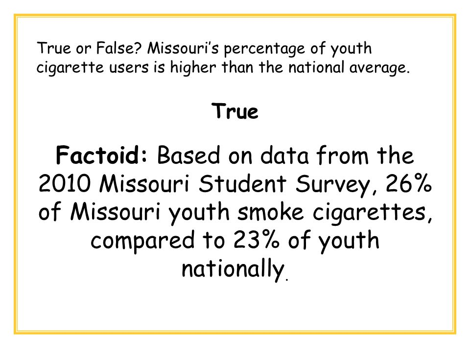 True Factoid: Based on data from the 2010 Missouri Student Survey, 26% of Missouri youth smoke cigarettes, compared to 23% of youth nationally.