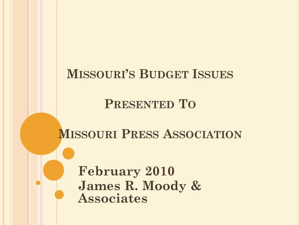 M ISSOURI ' S B UDGET I SSUES P RESENTED T O M ISSOURI P RESS A SSOCIATION February 2010 James R. Moody & Associates