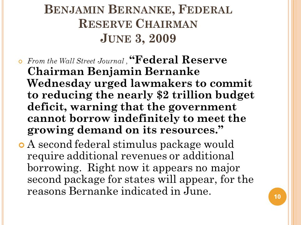 B ENJAMIN B ERNANKE, F EDERAL R ESERVE C HAIRMAN J UNE 3, 2009 From the Wall Street Journal, Federal Reserve Chairman Benjamin Bernanke Wednesday urged lawmakers to commit to reducing the nearly $2 trillion budget deficit, warning that the government cannot borrow indefinitely to meet the growing demand on its resources. A second federal stimulus package would require additional revenues or additional borrowing.
