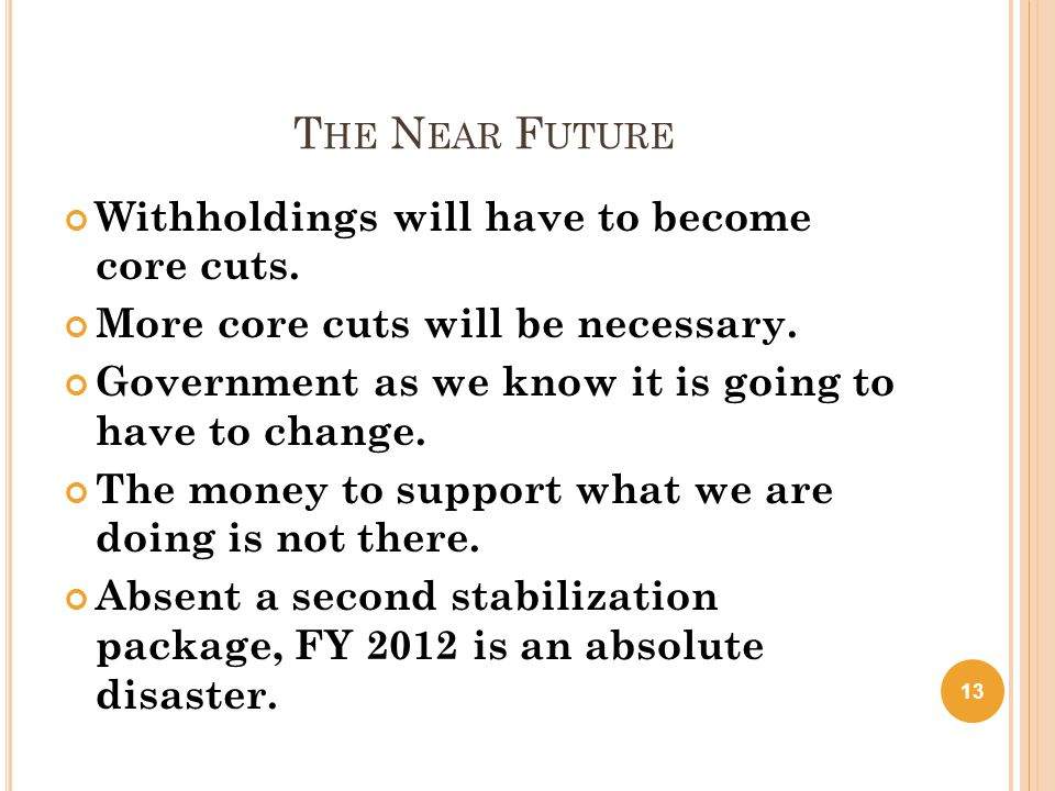 T HE N EAR F UTURE Withholdings will have to become core cuts. More core cuts will be necessary. Government as we know it is going to have to change.
