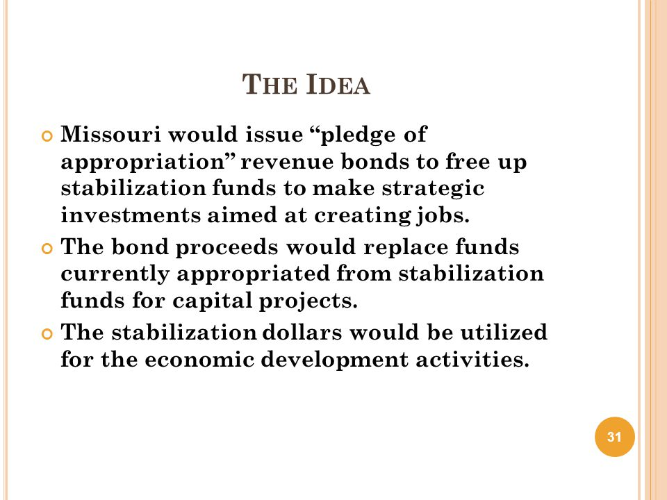 "T HE I DEA Missouri would issue ""pledge of appropriation"" revenue bonds to free up stabilization funds to make strategic investments aimed at creating"