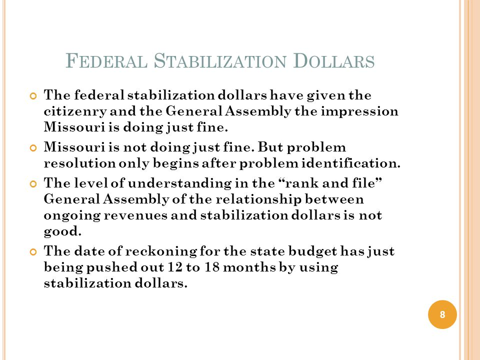 F EDERAL S TABILIZATION D OLLARS The federal stabilization dollars have given the citizenry and the General Assembly the impression Missouri is doing just fine.