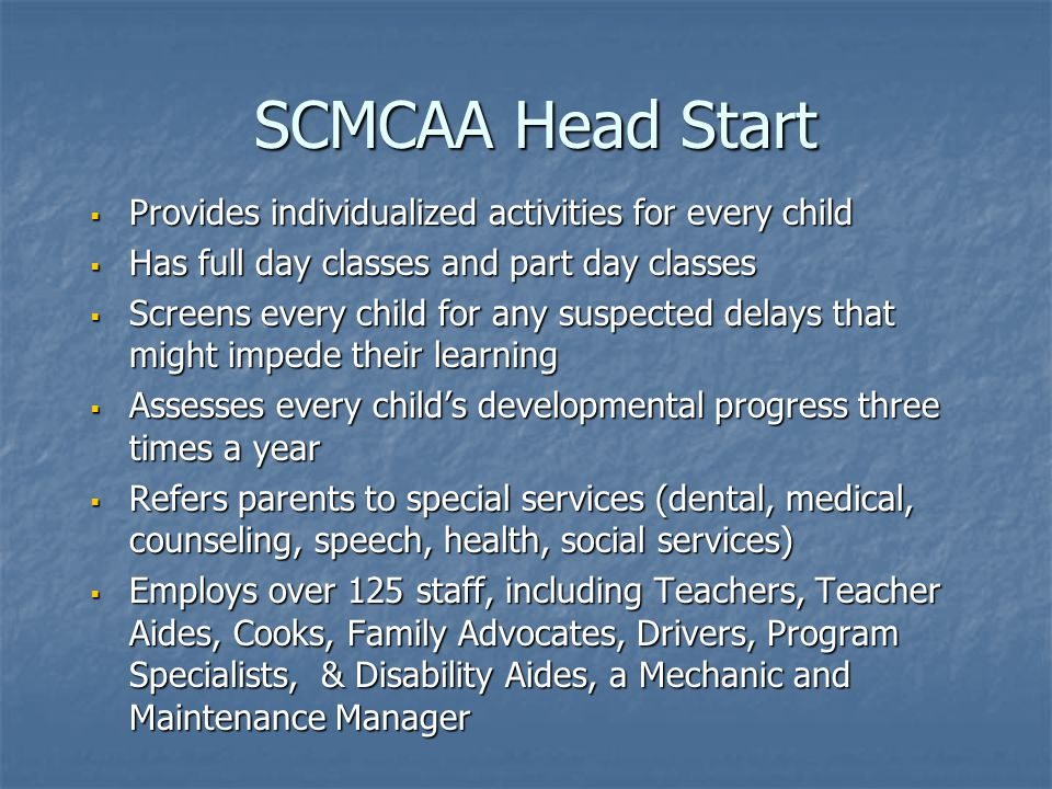 SCMCAA Head Start SCMCAA Head Start  Provides individualized activities for every child  Has full day classes and part day classes  Screens every child for any suspected delays that might impede their learning  Assesses every child's developmental progress three times a year  Refers parents to special services (dental, medical, counseling, speech, health, social services)  Employs over 125 staff, including Teachers, Teacher Aides, Cooks, Family Advocates, Drivers, Program Specialists, & Disability Aides, a Mechanic and Maintenance Manager