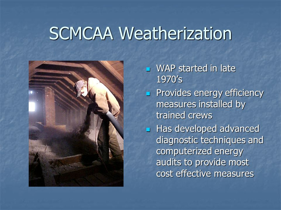 SCMCAA Weatherization WAP started in late 1970's WAP started in late 1970's Provides energy efficiency measures installed by trained crews Provides energy efficiency measures installed by trained crews Has developed advanced diagnostic techniques and computerized energy audits to provide most cost effective measures Has developed advanced diagnostic techniques and computerized energy audits to provide most cost effective measures