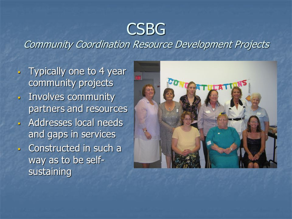 CSBG Community Coordination Resource Development Projects  Typically one to 4 year community projects  Involves community partners and resources  Addresses local needs and gaps in services  Constructed in such a way as to be self- sustaining