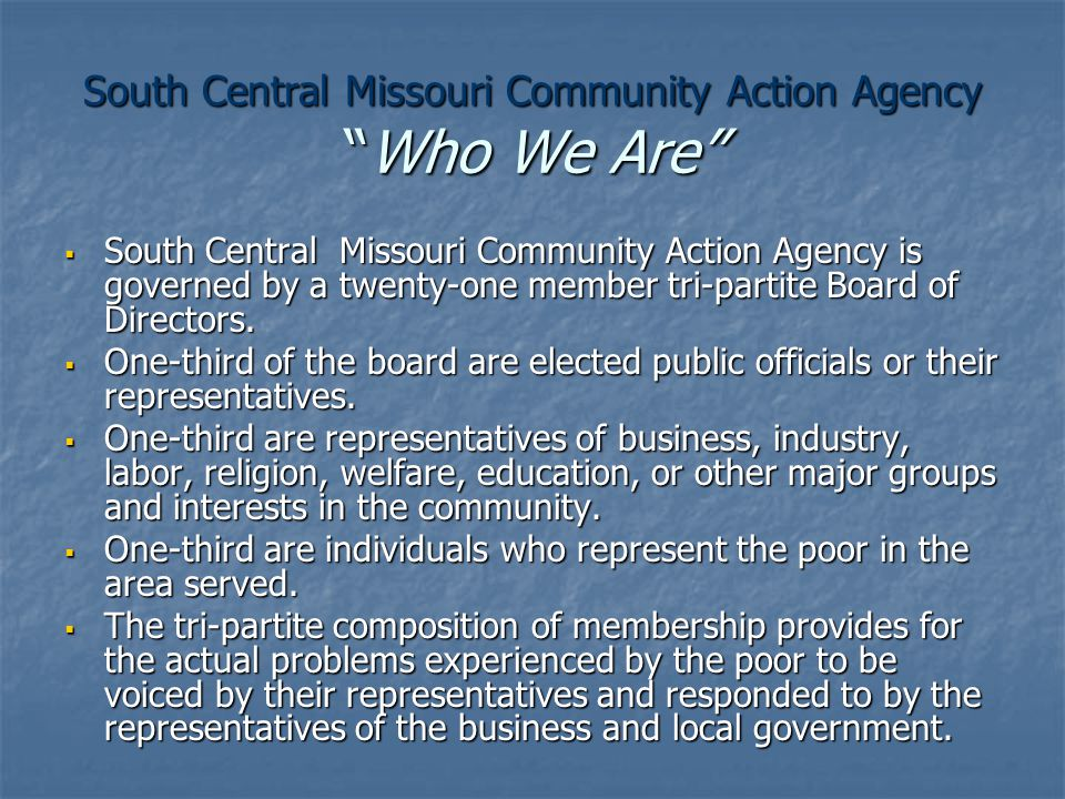 South Central Missouri Community Action Agency Who We Are  South Central Missouri Community Action Agency is governed by a twenty-one member tri-partite Board of Directors.