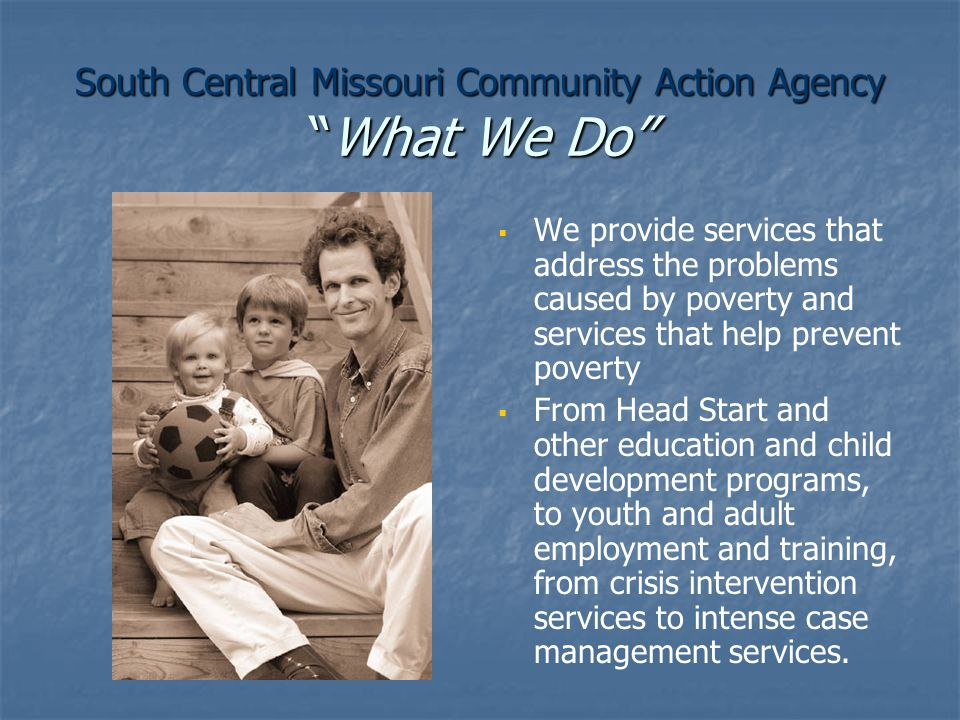 South Central Missouri Community Action Agency What We Do   We provide services that address the problems caused by poverty and services that help prevent poverty   From Head Start and other education and child development programs, to youth and adult employment and training, from crisis intervention services to intense case management services.