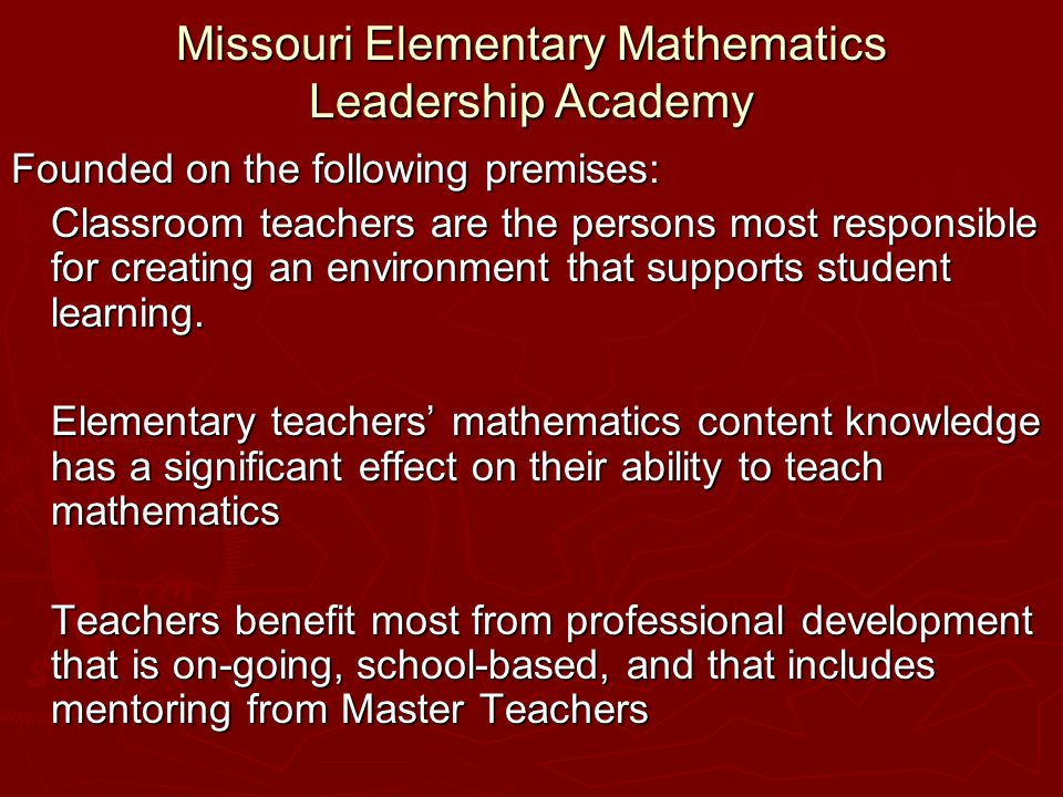 Missouri Elementary Mathematics Leadership Academy Founded on the following premises: Classroom teachers are the persons most responsible for creating an environment that supports student learning.