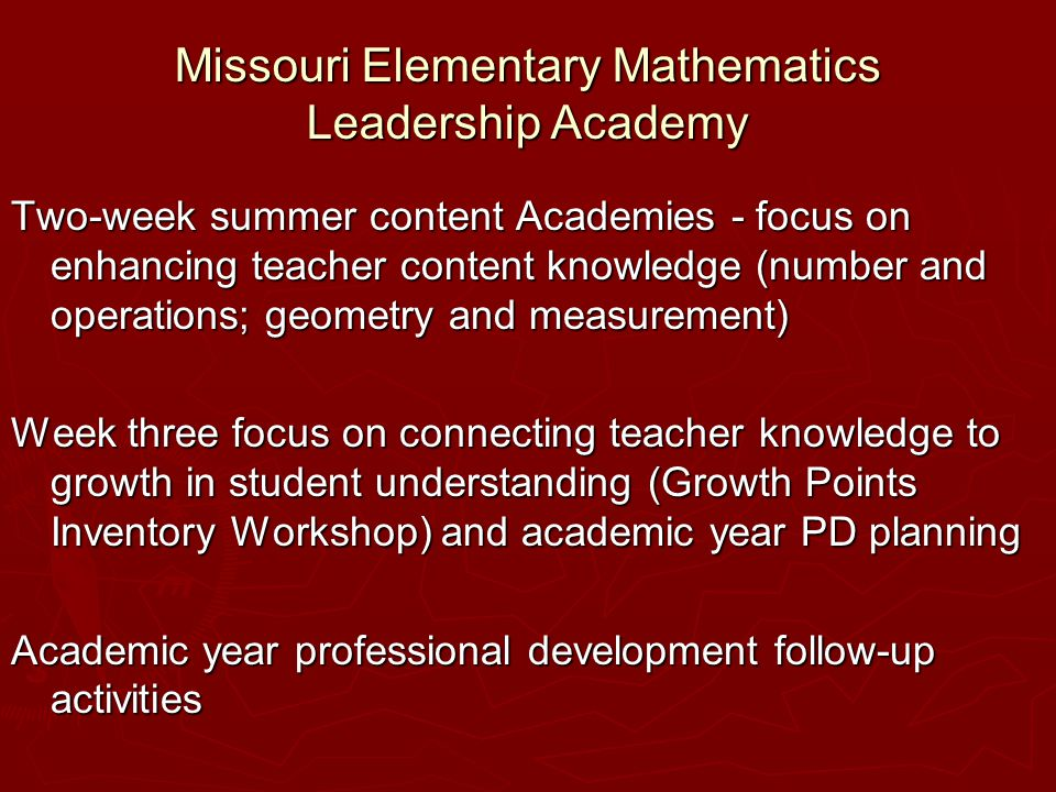 Missouri Elementary Mathematics Leadership Academy Two-week summer content Academies - focus on enhancing teacher content knowledge (number and operations; geometry and measurement) Week three focus on connecting teacher knowledge to growth in student understanding (Growth Points Inventory Workshop) and academic year PD planning Academic year professional development follow-up activities