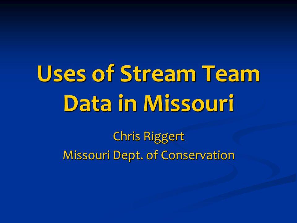Uses of Stream Team Data in Missouri Chris Riggert Missouri Dept. of Conservation