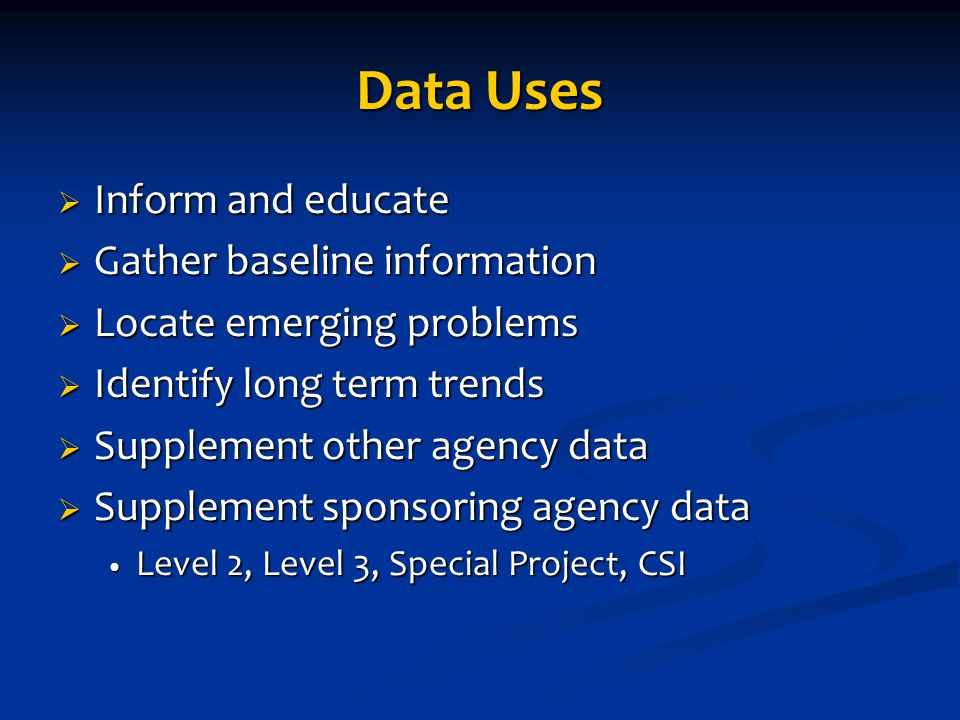 Data Uses  Inform and educate  Gather baseline information  Locate emerging problems  Identify long term trends  Supplement other agency data  S