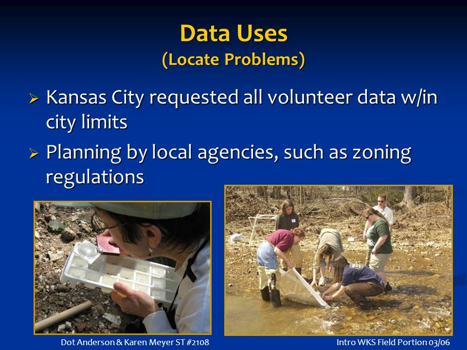 Data Uses (Locate Problems)  Kansas City requested all volunteer data w/in city limits  Planning by local agencies, such as zoning regulations Intro WKS Field Portion 03/06Dot Anderson & Karen Meyer ST #2108